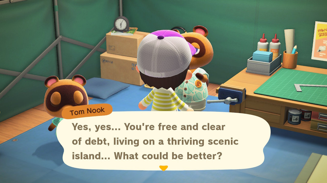 Tom Nook: Yes, yes... You're free and clear of debt, living on a thriving scenic island... What could be better?