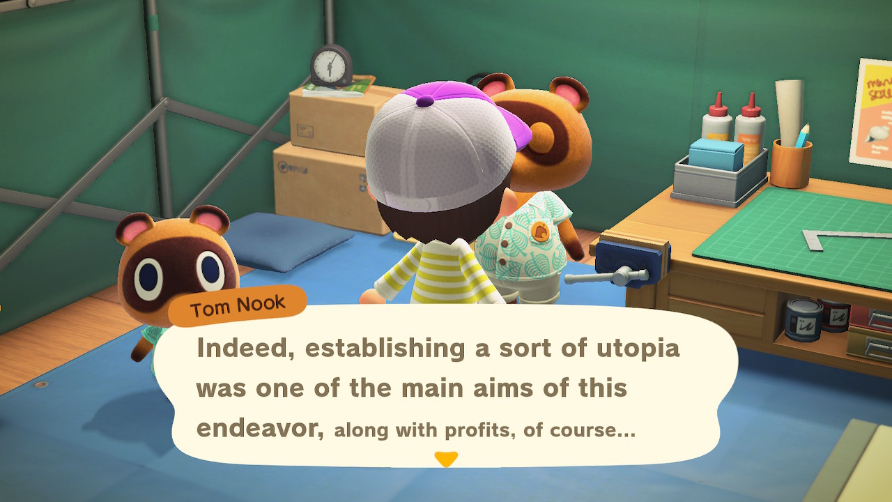 Tom Nook: Indeed, establishing a sort of utopia was one of the main aims of this endeavor, *along with profits, of course...*