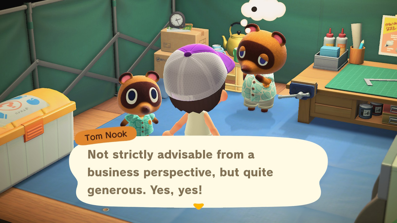 Tom Nook: Not strictly advisable from a business perspective, but quite generous. Yes, yes!