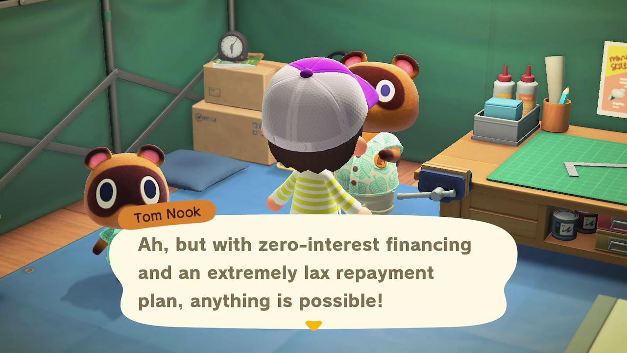Tom Nook: Ah, but with zero-interest financing and an extremely lax repayment plan, anything is possible!